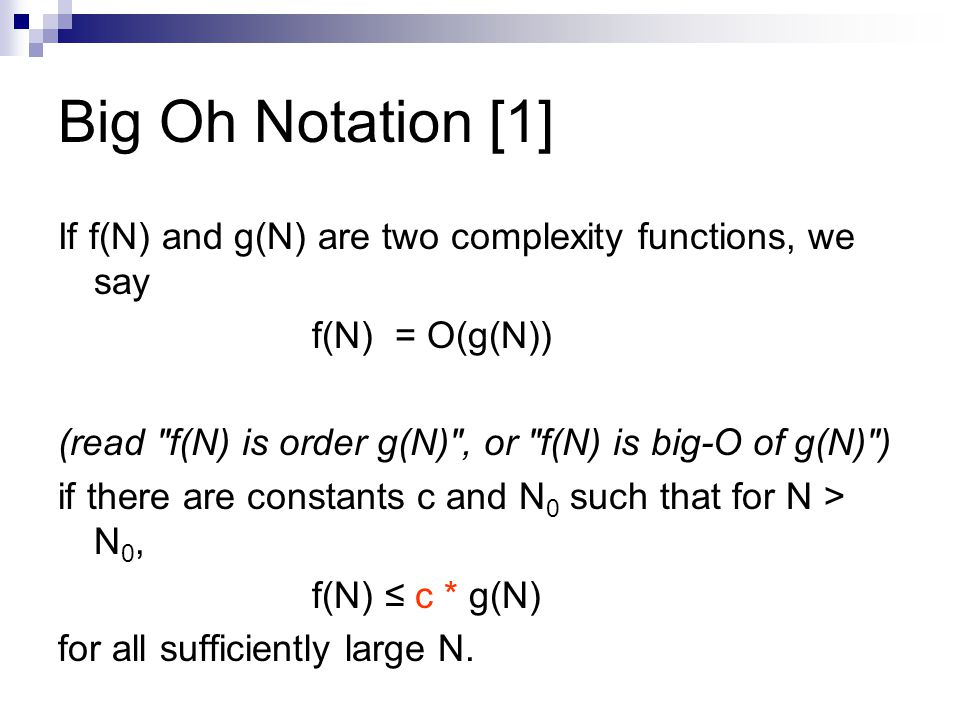 Big Oh Notation [1] If f(N) and g(N) are two complexity functions, we say. f(N) = O(g(N)) (read f(N) is order g(N) , or f(N) is big-O of g(N) )